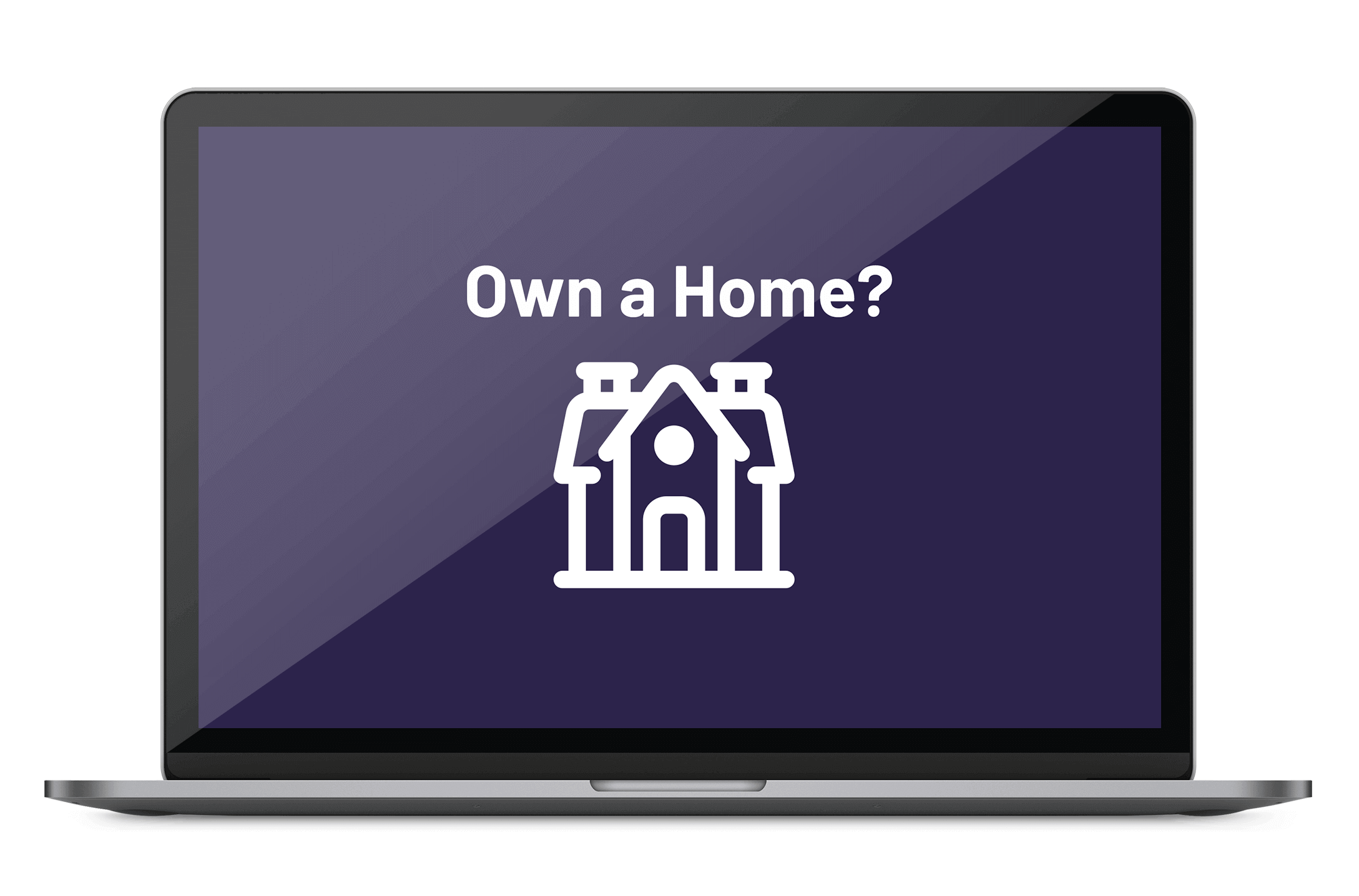 A laptop screen displaying a home icon below the text 'Own a Home?'